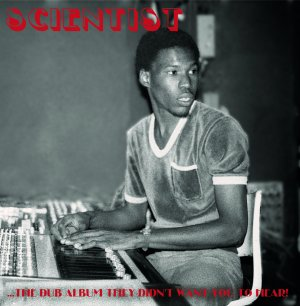 Scientist - ...The Dub Album They Didn't Want You To Hear!